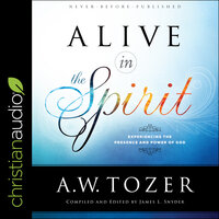 Alive in the Spirit: Experiencing the Presence and Power of God - A.W. Tozer