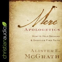 Mere Apologetics: How To Help Seekers And Skeptics Find Faith - Alister E. McGrath