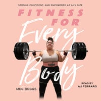 Fitness for Every Body: Strong, Confident and Empowered at Any Size - Meg Boggs