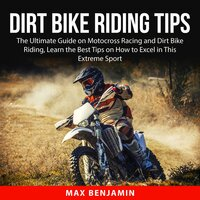 Dirt Bike Riding Tips: The Ultimate Guide on Motocross Racing and Dirt Bike Riding, Learn the Best Tips on How to Excel in This Extreme Sport - Max Benjamin