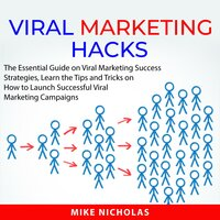 Viral Marketing Hacks: The Essential Guide on Viral Marketing Success Strategies, Learn the Tips and Tricks on How to Launch Successful Viral Marketing Campaigns - Mike Nicholas
