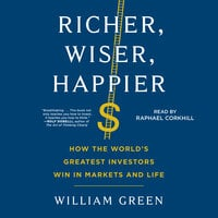 Richer, Wiser, Happier: How the World's Greatest Investors Win in Markets and Life - William Green