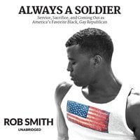 Always a Soldier: Service, Sacrifice, and Coming Out as America's Favorite Black, Gay Republican - Rob Smith