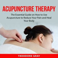 Acupuncture Therapy: The Essential Guide on How to Use Acupuncture to Reduce Your Pain and Heal Your Body - Theodore Gray