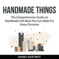 Handmade Things : The Comprehensive Guide on Handmade Gift Ideas You Can Make For Every Occasion - Diana Hartmut