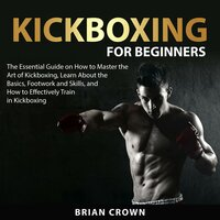 Kickboxing For Beginners : The Essential Guide on How to Master the Art of Kickboxing, Learn About the Basics, Footwork and Skills, and How to Effectively Train in Kickboxing - Brian Crown