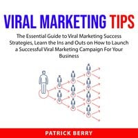 Viral Marketing Tips: The Essential Guide to Viral Marketing Success Strategies, Learn the Ins and Outs on How to Launch a Successful Viral Marketing Campaign For Your Business - Patrick Berry