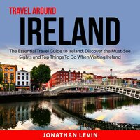 Travel Around Ireland : The Essential Travel Guide to Ireland, Discover the Must-See Sights and Top Things To Do When Visiting Ireland - Jonathan Levin