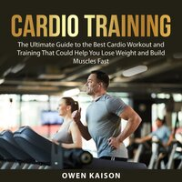 Cardio Training: The Ultimate Guide to the Best Cardio Workout and Training That Could Help You Lose Weight and Build Muscles Fast - Owen Kaison
