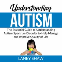 Understanding Autism: The Essential Guide to Understanding Autism Spectrum Disorder to Help Manage and Improve Quality of Life - Laney Shaw