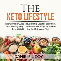 The Keto Lifestyle: The Ultimate Guide to Ketogenic Diet for Beginners, Get a Step-by-Step Guide and Useful Tips on How to Lose Weight Using the Ketogenic Diet - Daniele Liddy