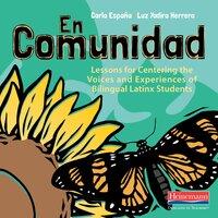 En Comunidad : Lessons for Centering the Voices and Experiences of Bilingual Latinx Students - Carla España, Luz Yadira Herrera