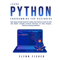 Learn Python Programming for Beginners: Best Step-by-Step Guide for Coding with Python, Great for Kids and Adults. Includes Practical Exercises on Data Analysis, Machine Learning and More - Flynn Fisher