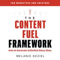 The Content Fuel Framework: How to Generate Unlimited Story Ideas (For Marketers and Creators) - Melanie Deziel