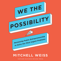 We the Possibility : Harnessing Public Entrepreneurship to Solve Our Most Urgent Problems - Mitchell Weiss