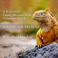 To the South Seas: A Wild 1929 Family Adventure to the Galapagos Islands - Gifford Pinchot