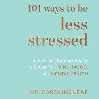 101 Ways to Be Less Stressed - Caroline Leaf