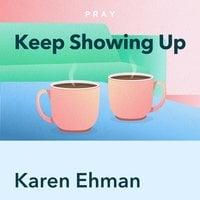Keep Showing Up, by Karen Ehman: Key Insights by Pray.com - Pray.com