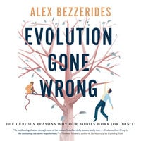 Evolution Gone Wrong: The Curious Reasons Why Our Bodies Work (Or Don't) - Alex Bezzerides