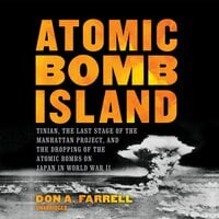 Atomic Bomb Island: Tinian, the Last Stage of the Manhattan Project, and the Dropping of Atomic Bombs on Japan in World War II - Don A. Farrell