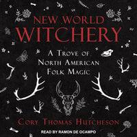 New World Witchery: A Trove of North American Folk Magic - Cory Thomas Hutcheson