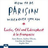 How To Be Parisian wherever you are - Liebe, Stil und Lässigkeit à la française - Sophie Mas, Caroline de Maigret, Anne Berest, Audrey Diwan