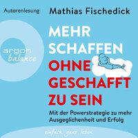 Mehr schaffen, ohne geschafft zu sein - Mit der Powerstrategie zu mehr Ausgeglichenheit und Erfolg - Mathias Fischedick