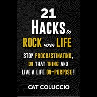 21 Hacks to ROCK your Life: Stop Procrastinating, Do That Thing, and Live Your Life On Purpose - Cat Coluccio
