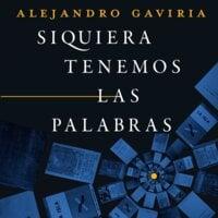 Siquiera tenemos las palabras - Alejandro Gaviria