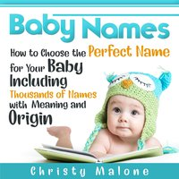 Baby Names: How to Choose the Perfect Name for Your Baby Including Thousands of Names with Meaning and Origin - Christy Malone