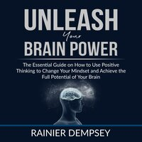 Unleash Your Brain Power: The Essential Guide on How to Use Positive Thinking to Change Your Mindset and Achieve the Full Potential of Your Brain - Rainier Dempsey