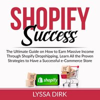 Shopify Success: The Ultimate Guide on How to Earn Massive Income Through Shopify Dropshipping, Learn All the Proven Strategies to Have a Successful e-Commerce Store - Lyssa Dirk