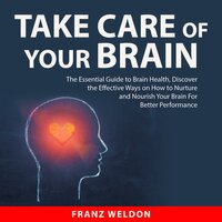 Take Care of Your Brain: The Essential Guide to Brain Health, Discover the Effective Ways on How to Nurture and Nourish Your Brain For Better Performance - Franz Weldon