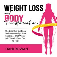 Weight Loss and Body Transformation: The Essential Guide on the Proven Weight Loss Strategies That Would Help You Go From Drab to Fab! - Dani Rowan