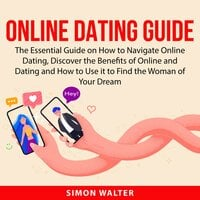 Online Dating Guide: The Essential Guide on How to Navigate Online Dating, Discover the Benefits of Online and Dating and How to Use it to Find the Woman of Your Dream - Simon Walter