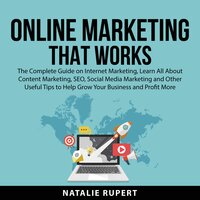 Online Marketing That Works: The Complete Guide on Internet Marketing, Learn All About Content Marketing, SEO, Social Media Marketing and Other Useful Tips to Help Grow Your Business and Profit More - Natalie Rupert