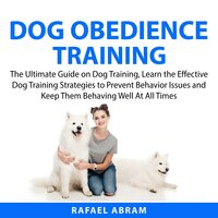 Dog Obedience Training : The Ultimate Guide on Dog Training, Learn the Effective Dog Training Strategies to Prevent Behavior Issues and Keep Them Behaving Well At All Times - Rafael Abram