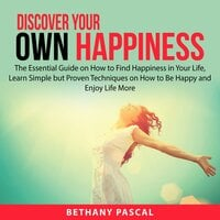 Discover Your Own Happiness: The Essential Guide on How to Find Happiness in Your Life, Learn Simple but Proven Techniques on How to Be Happy and Enjoy Life More - Bethany Pascal