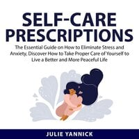 Self-Care Prescriptions: The Essential Guide on How to Eliminate Stress and Anxiety, Discover How to Take Proper Care of Yourself to Live a Better and More Peaceful Life - Julie Yannick