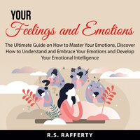 Your Feelings and Emotions: The Ultimate Guide on How to Master Your Emotions, Discover How to Understand and Embrace Your Emotions and Develop Your Emotional Intelligence - R..S. Rafferty