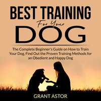 Best Training For Your Dog : The Complete Beginner's Guide on How to Train Your Dog, Find Out the Proven Training Methods for an Obedient and Happy Dog - Grant Astor