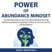 Power of Abundance Mindset: The Ultimate Guide on How Abundance Mindset Can Help Manifest and Attract Everything You Want So You Can Live The Life You Deserve - Anna Marshall