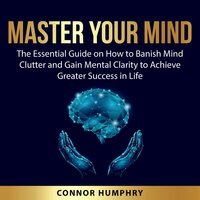 Master Your Mind: The Essential Guide on How to Banish Mind Clutter and Gain Mental Clarity to Achieve Greater Success in Life - Connor Humphry