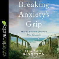 Breaking Anxiety's Grip: How to Reclaim the Peace God Promises - Michelle Bengtson