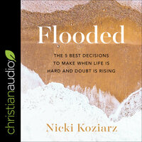 Flooded: The 5 Best Decisions to Make When Life is Hard and Doubt is Rising - Nicki Koziarz