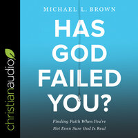 Has God Failed You? - Finding Faith When You're Not Even Sure God Is Real - Michael L. Brown