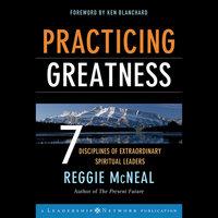 Practicing Greatness : 7 Disciplines of Extraordinary Spiritual Leaders - Ken Blanchard, Reggie McNeal