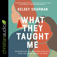 What They Taught Me: Recognizing the Mentors Who Will Take You from Dream to Done - Kelsey Chapman