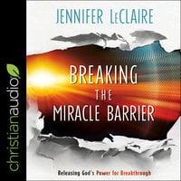 Breaking the Miracle Barrier : Releasing God's Power for Breakthrough - Jennifer LeClaire