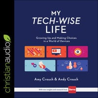 My Tech-Wise Life: Growing Up and Making Choices in a World of Devices - Andy Crouch, Amy Crouch